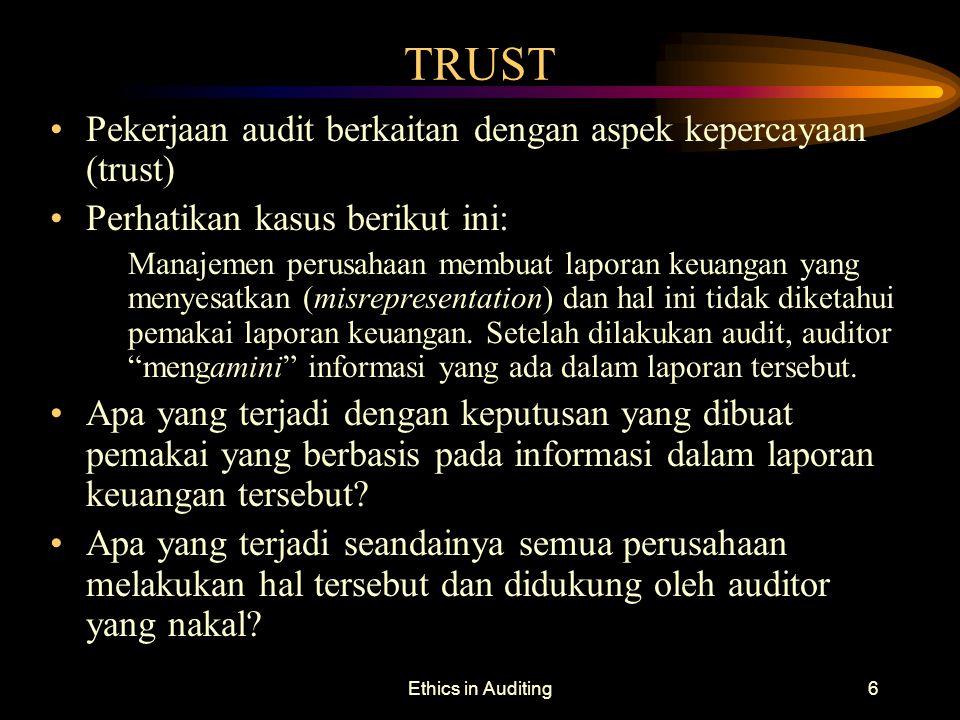 Ethics in Auditing6 TRUST Pekerjaan audit berkaitan dengan aspek kepercayaan (trust) Perhatikan kasus berikut ini: Manajemen perusahaan membuat lapora