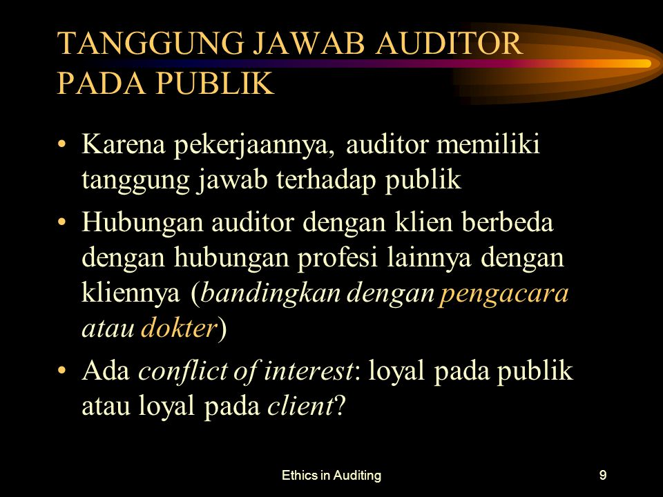 Ethics in Auditing9 TANGGUNG JAWAB AUDITOR PADA PUBLIK Karena pekerjaannya, auditor memiliki tanggung jawab terhadap publik Hubungan auditor dengan kl