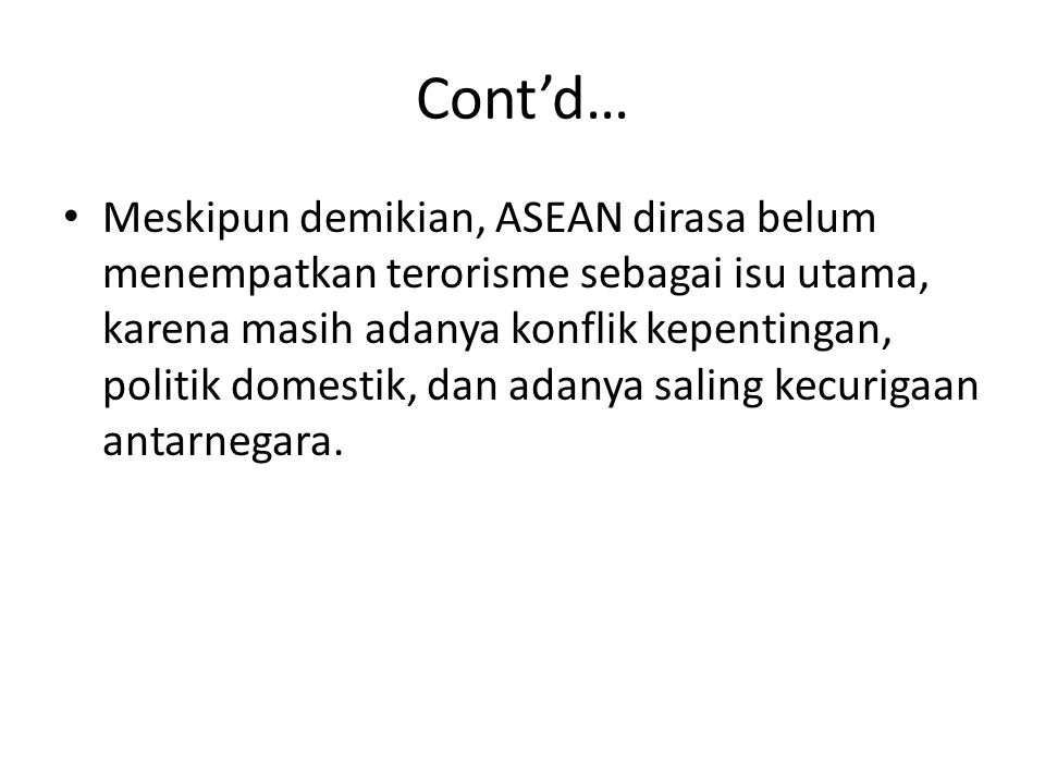 Cont'd… Meskipun demikian, ASEAN dirasa belum menempatkan terorisme sebagai isu utama, karena masih adanya konflik kepentingan, politik domestik, dan adanya saling kecurigaan antarnegara.
