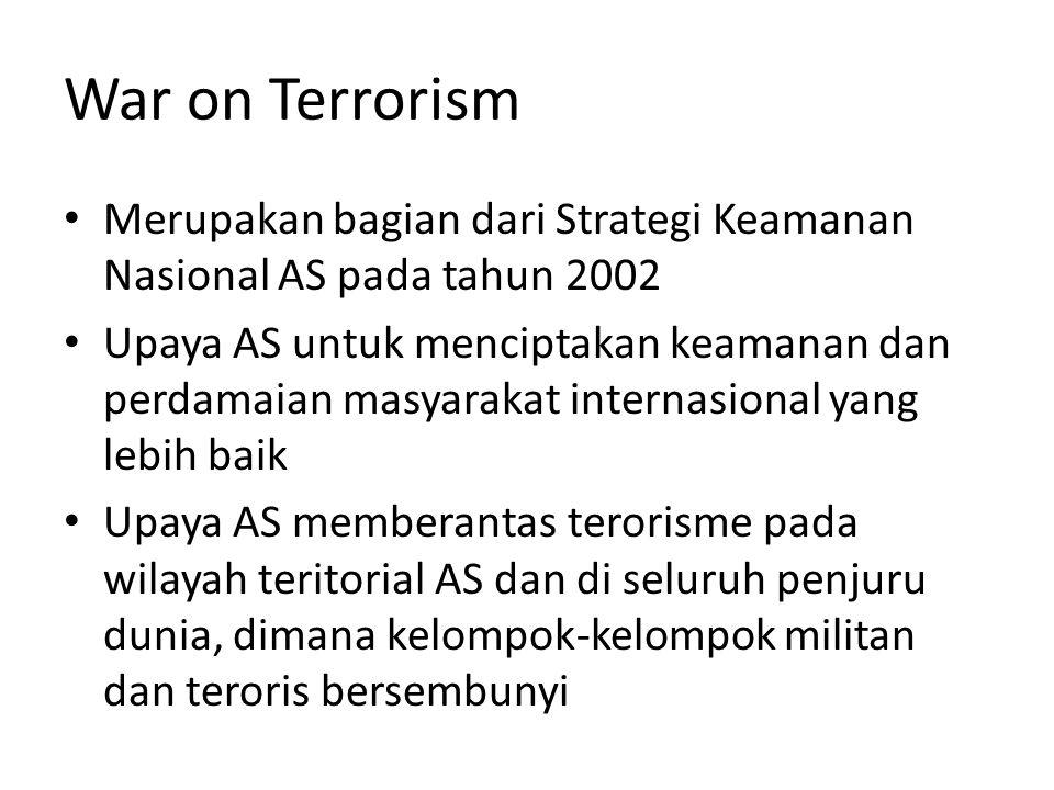 War on Terrorism Merupakan bagian dari Strategi Keamanan Nasional AS pada tahun 2002 Upaya AS untuk menciptakan keamanan dan perdamaian masyarakat internasional yang lebih baik Upaya AS memberantas terorisme pada wilayah teritorial AS dan di seluruh penjuru dunia, dimana kelompok-kelompok militan dan teroris bersembunyi