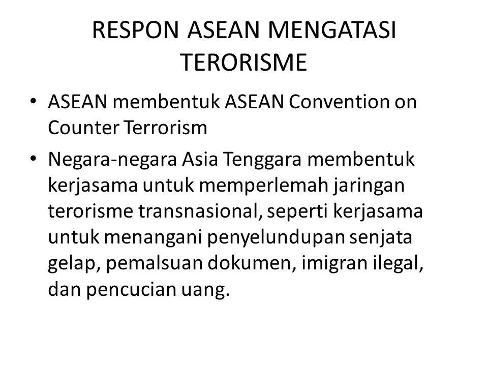 RESPON ASEAN MENGATASI TERORISME ASEAN membentuk ASEAN Convention on Counter Terrorism Negara-negara Asia Tenggara membentuk kerjasama untuk memperlemah jaringan terorisme transnasional, seperti kerjasama untuk menangani penyelundupan senjata gelap, pemalsuan dokumen, imigran ilegal, dan pencucian uang.