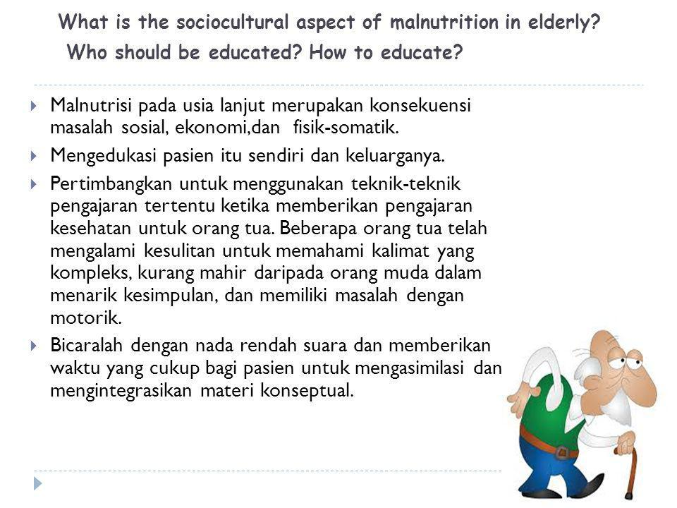 What is the sociocultural aspect of malnutrition in elderly? Who should be educated? How to educate?  Malnutrisi pada usia lanjut merupakan konsekuen