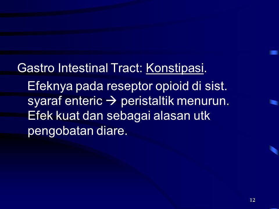 12 Gastro Intestinal Tract: Konstipasi. Efeknya pada reseptor opioid di sist. syaraf enteric  peristaltik menurun. Efek kuat dan sebagai alasan utk p