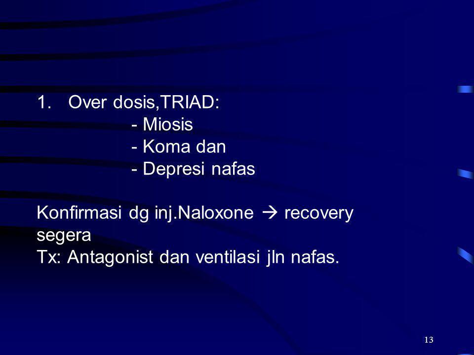 13 1.Over dosis,TRIAD: - Miosis - Koma dan - Depresi nafas Konfirmasi dg inj.Naloxone  recovery segera Tx: Antagonist dan ventilasi jln nafas.