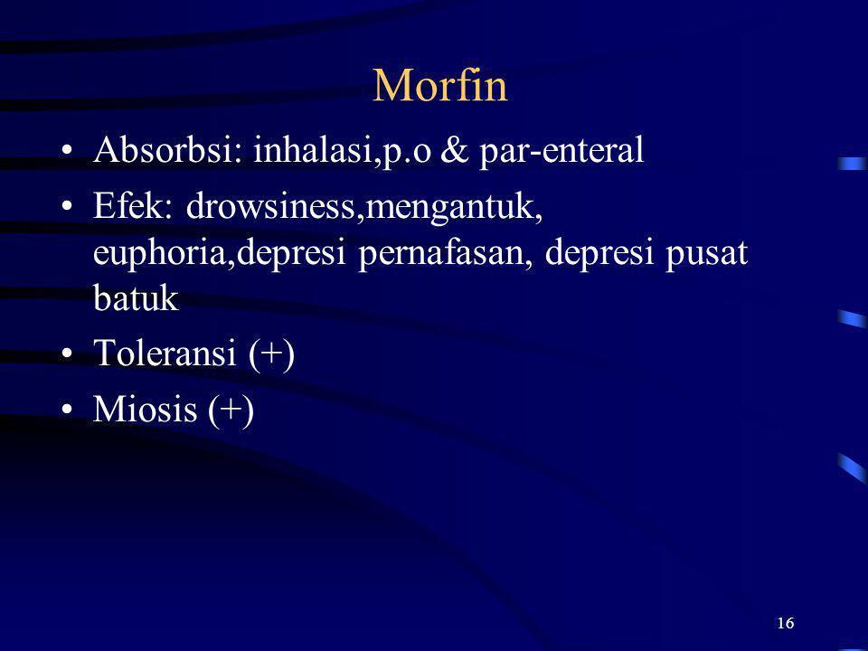 16 Morfin Absorbsi: inhalasi,p.o & par-enteral Efek: drowsiness,mengantuk, euphoria,depresi pernafasan, depresi pusat batuk Toleransi (+) Miosis (+)