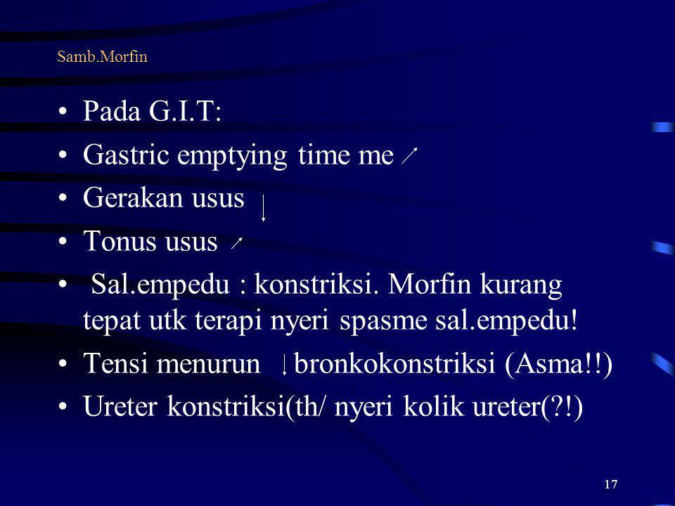 17 Samb.Morfin Pada G.I.T: Gastric emptying time me Gerakan usus Tonus usus Sal.empedu : konstriksi. Morfin kurang tepat utk terapi nyeri spasme sal.e