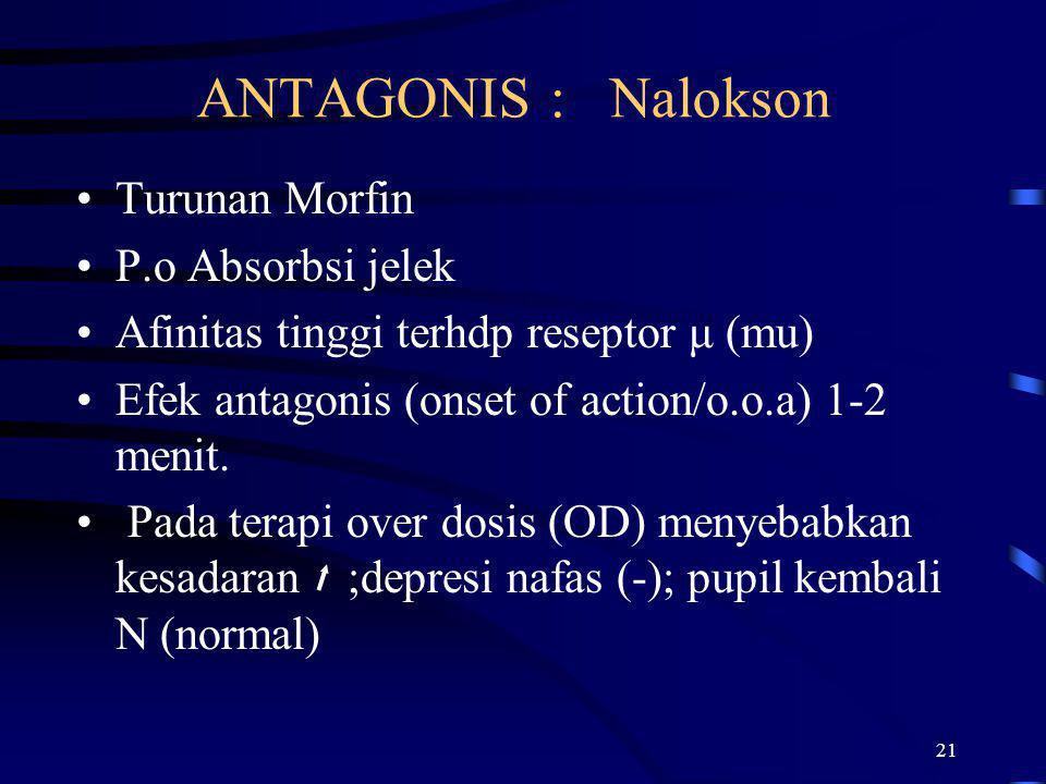 21 ANTAGONIS : Nalokson Turunan Morfin P.o Absorbsi jelek Afinitas tinggi terhdp reseptor μ (mu) Efek antagonis (onset of action/o.o.a) 1-2 menit. Pad