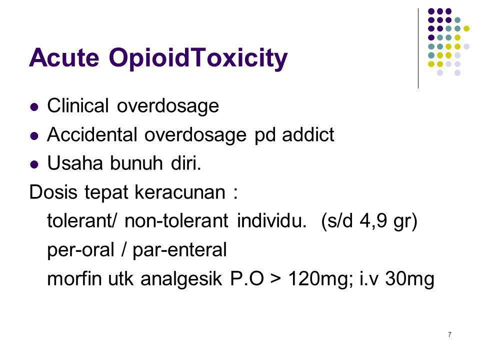 Acute OpioidToxicity Clinical overdosage Accidental overdosage pd addict Usaha bunuh diri. Dosis tepat keracunan : tolerant/ non-tolerant individu. (s