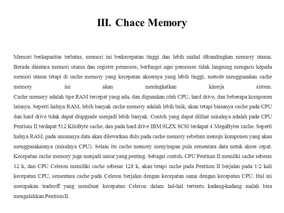 III. Chace Memory Memori berkapasitas terbatas, memori ini berkecepatan tinggi dan lebih mahal dibandingkan memory utama. Berada diantara memori utama