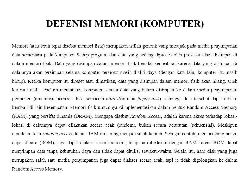 DEFENISI MEMORI (KOMPUTER) Memori (atau lebih tepat disebut memori fisik) merupakan istilah generik yang merujuk pada media penyimpanan data sementara