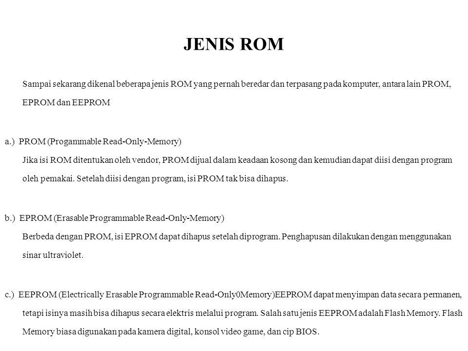 JENIS ROM Sampai sekarang dikenal beberapa jenis ROM yang pernah beredar dan terpasang pada komputer, antara lain PROM, EPROM dan EEPROM a.) PROM (Pro