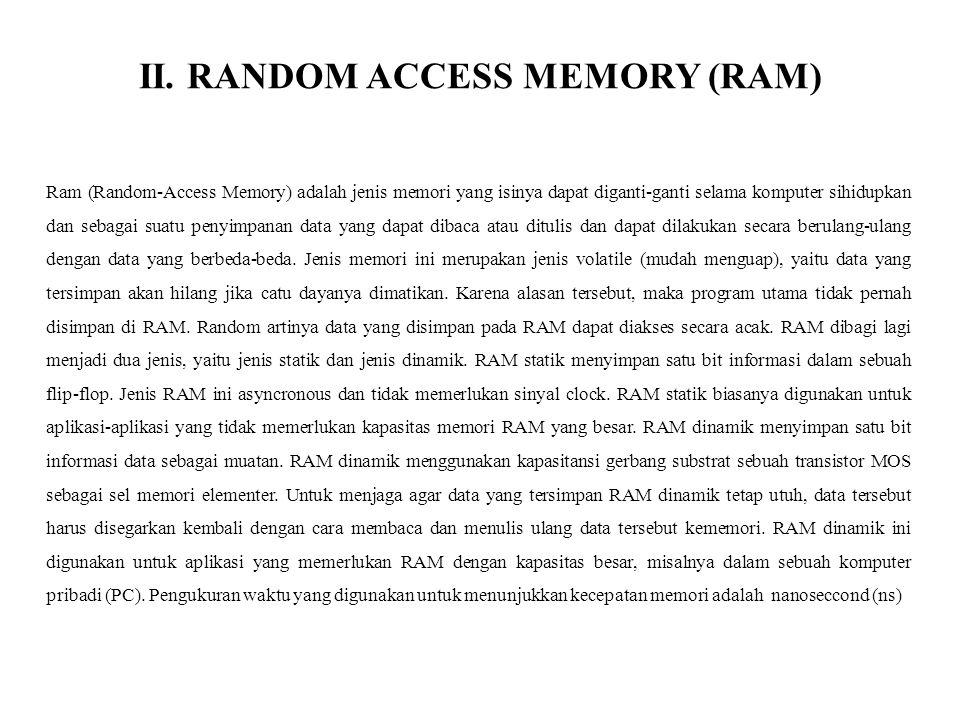 II. RANDOM ACCESS MEMORY (RAM) Ram (Random-Access Memory) adalah jenis memori yang isinya dapat diganti-ganti selama komputer sihidupkan dan sebagai s