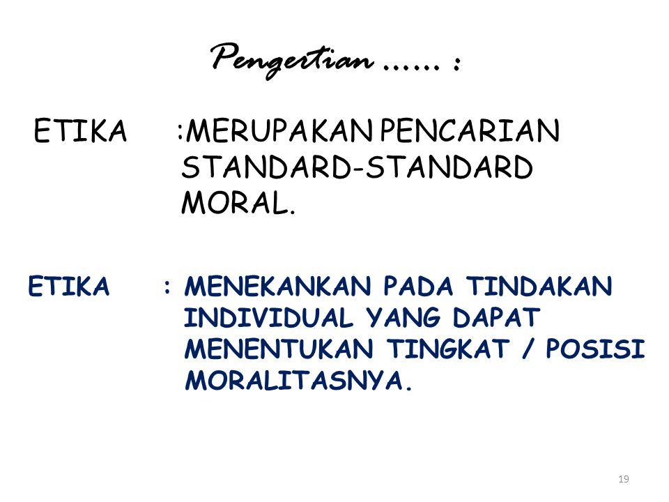 19 Pengertian …… : ETIKA :MERUPAKAN PENCARIAN STANDARD-STANDARD MORAL. ETIKA : MENEKANKAN PADA TINDAKAN INDIVIDUAL YANG DAPAT MENENTUKAN TINGKAT / POS