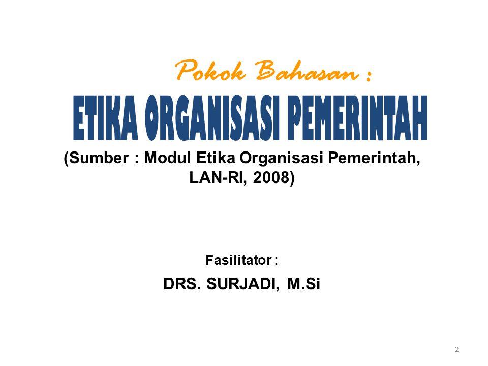 (Sumber : Modul Etika Organisasi Pemerintah, LAN-RI, 2008) Fasilitator : DRS. SURJADI, M.Si Pokok Bahasan : 2