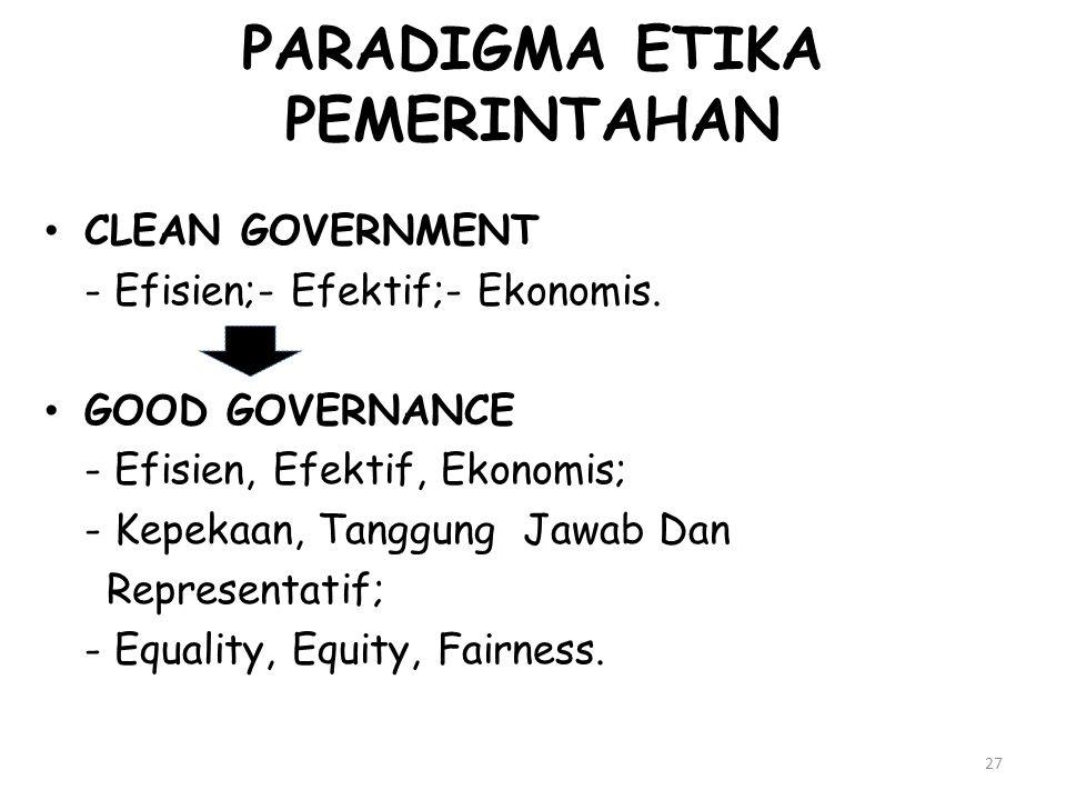 27 PARADIGMA ETIKA PEMERINTAHAN CLEAN GOVERNMENT - Efisien;- Efektif;- Ekonomis. GOOD GOVERNANCE - Efisien, Efektif, Ekonomis; - Kepekaan, Tanggung Ja