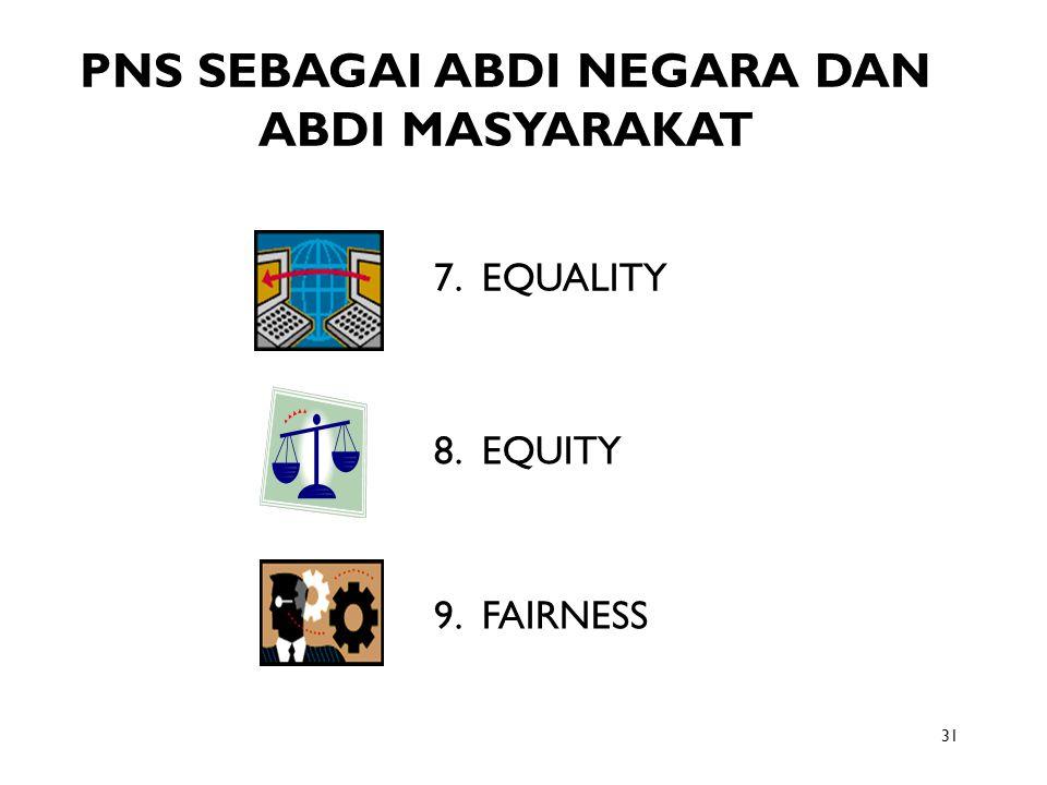 31 PNS SEBAGAI ABDI NEGARA DAN ABDI MASYARAKAT 7. EQUALITY 8. EQUITY 9. FAIRNESS