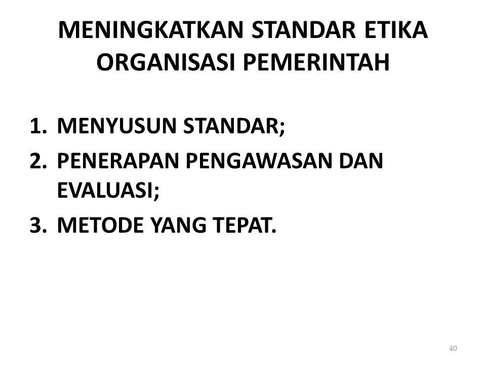 MENINGKATKAN STANDAR ETIKA ORGANISASI PEMERINTAH 1.MENYUSUN STANDAR; 2.PENERAPAN PENGAWASAN DAN EVALUASI; 3.METODE YANG TEPAT. 40