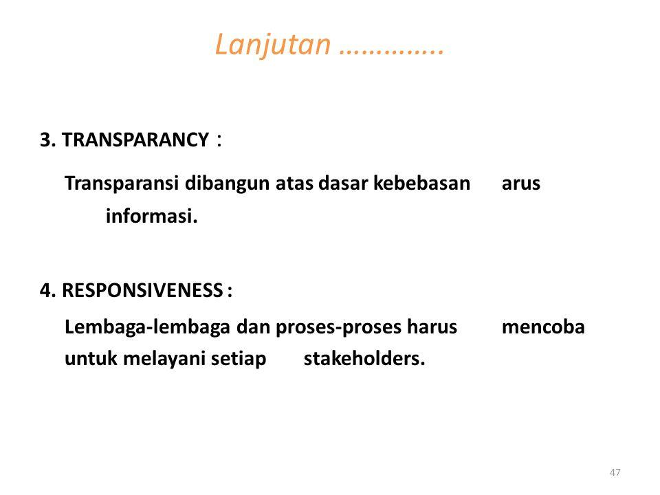 3. TRANSPARANCY : Transparansi dibangun atas dasar kebebasan arus informasi. 4. RESPONSIVENESS : Lembaga-lembaga dan proses-proses harus mencoba untuk