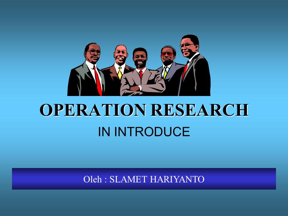 OPERATION RESEARCH IN INTRODUCE Oleh : SLAMET HARIYANTO