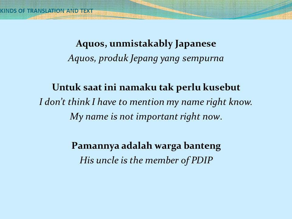 KINDS OF TRANSLATION AND TEXT Aquos, unmistakably Japanese Aquos, produk Jepang yang sempurna Untuk saat ini namaku tak perlu kusebut I don't think I