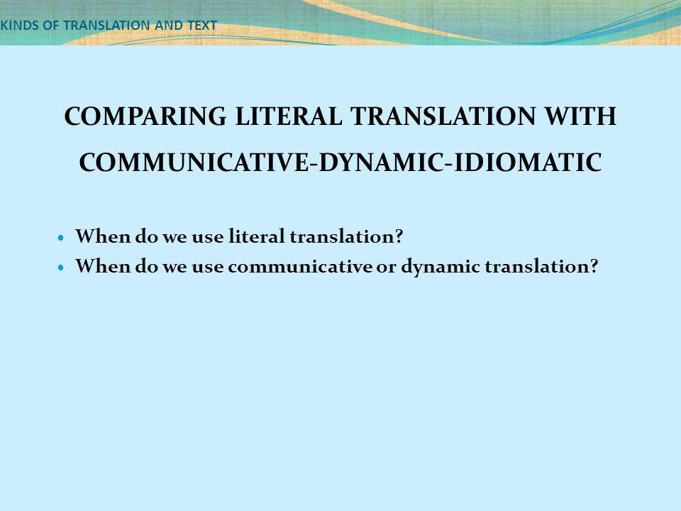KINDS OF TRANSLATION AND TEXT COMPARING LITERAL TRANSLATION WITH COMMUNICATIVE-DYNAMIC-IDIOMATIC When do we use literal translation? When do we use co