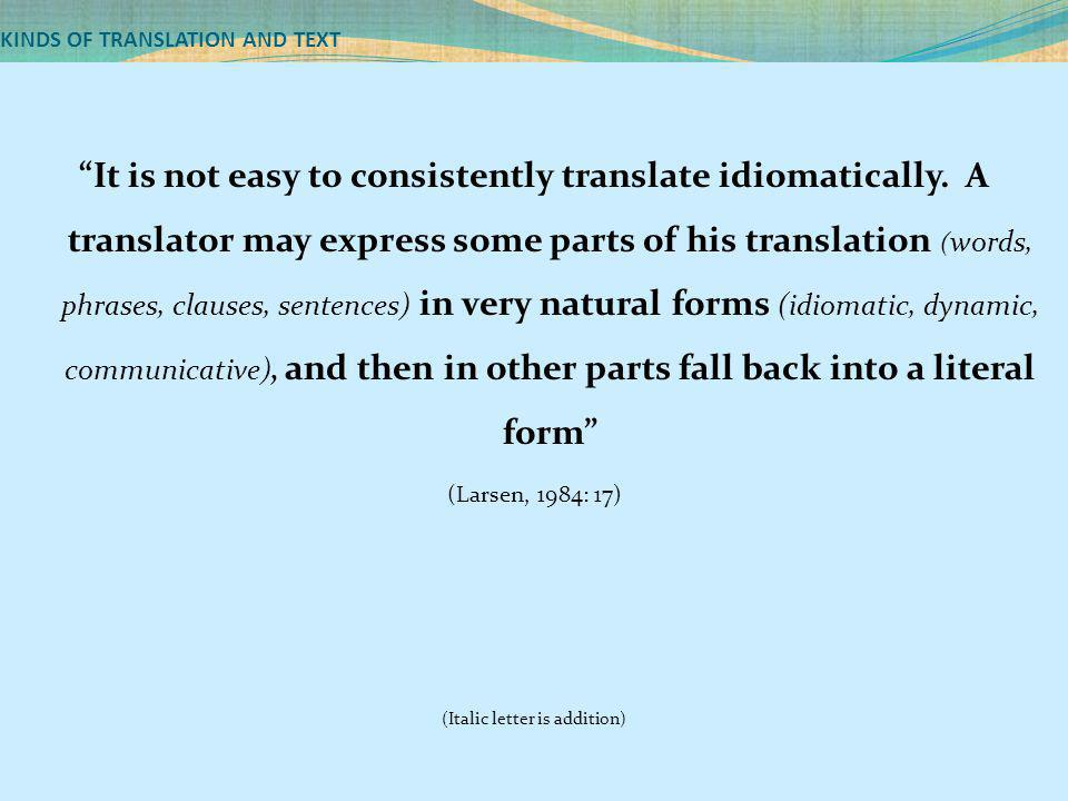 "KINDS OF TRANSLATION AND TEXT ""It is not easy to consistently translate idiomatically. A translator may express some parts of his translation ( words,"