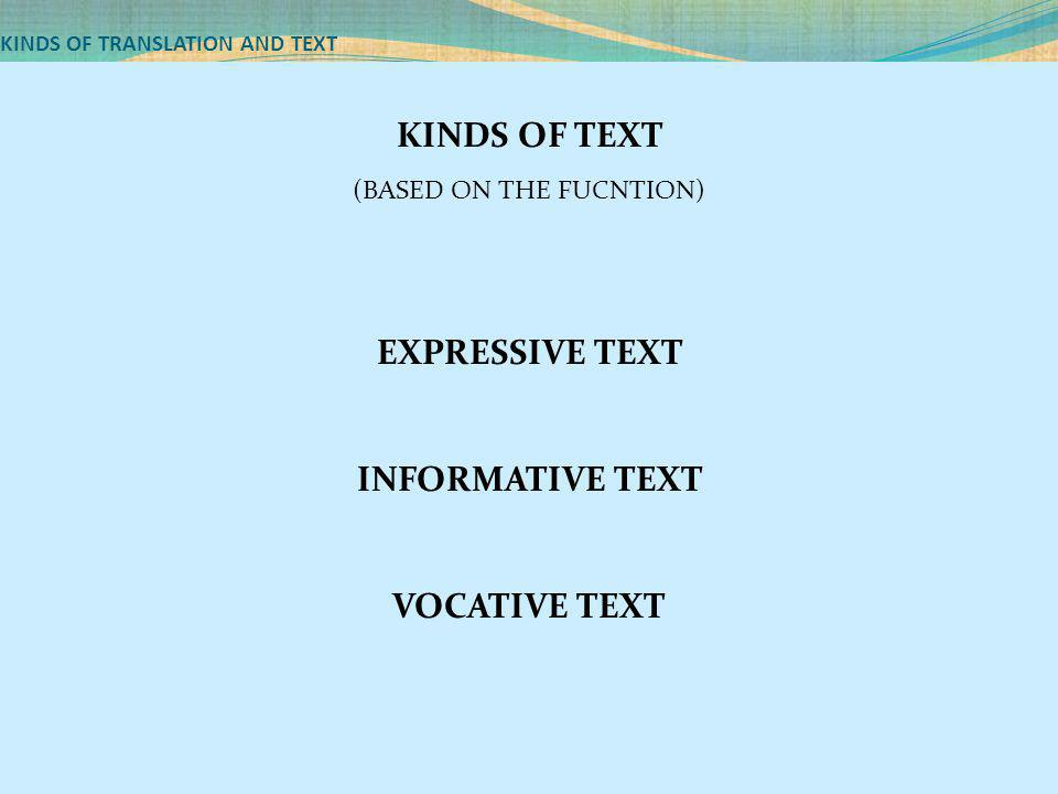 KINDS OF TRANSLATION AND TEXT KINDS OF TEXT (BASED ON THE FUCNTION) EXPRESSIVE TEXT INFORMATIVE TEXT VOCATIVE TEXT