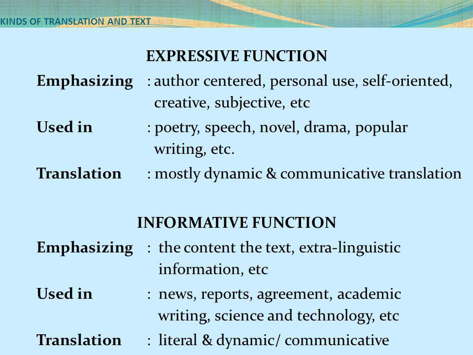 KINDS OF TRANSLATION AND TEXT EXPRESSIVE FUNCTION Emphasizing: author centered, personal use, self-oriented, creative, subjective, etc Used in: poetry