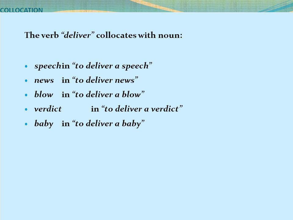 "COLLOCATION The verb ""deliver"" collocates with noun: speechin ""to deliver a speech"" news in ""to deliver news"" blow in ""to deliver a blow"" verdict in """