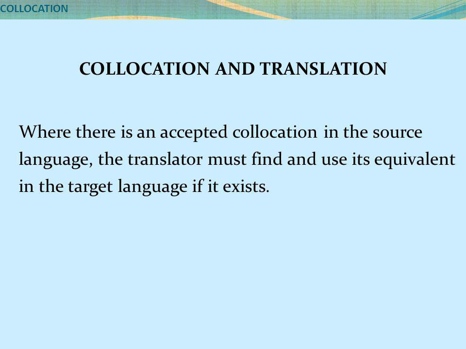 COLLOCATION COLLOCATION AND TRANSLATION Where there is an accepted collocation in the source language, the translator must find and use its equivalent