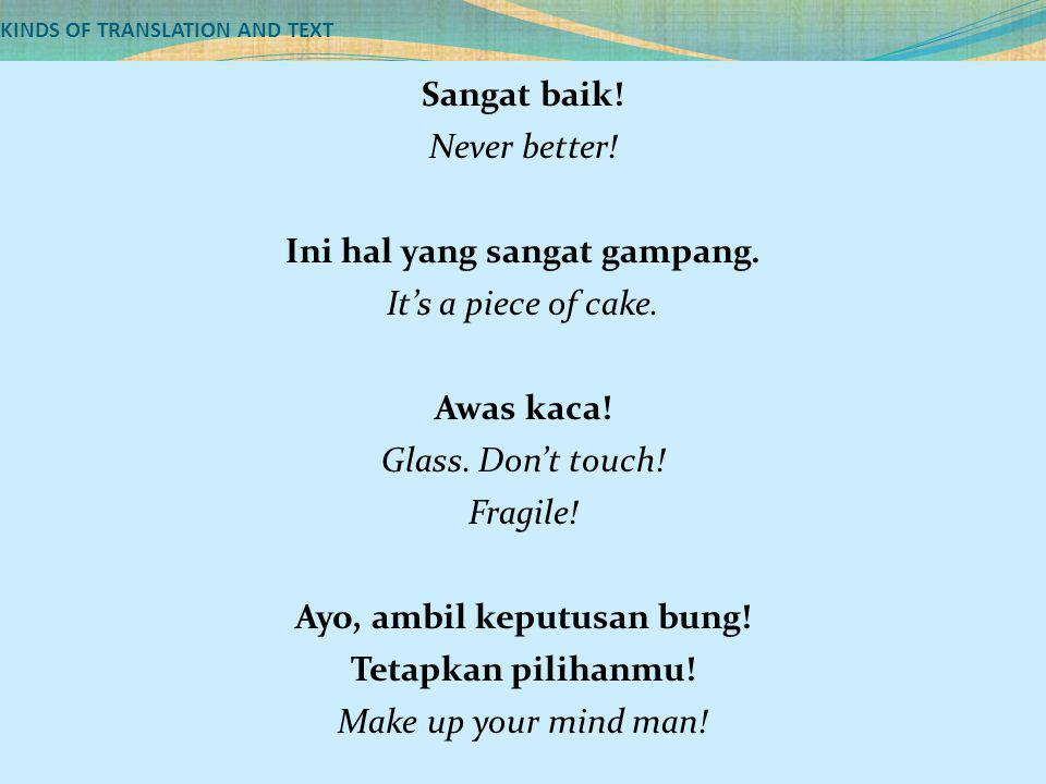 KINDS OF TRANSLATION AND TEXT Sangat baik! Never better! Ini hal yang sangat gampang. It's a piece of cake. Awas kaca! Glass. Don't touch! Fragile! Ay