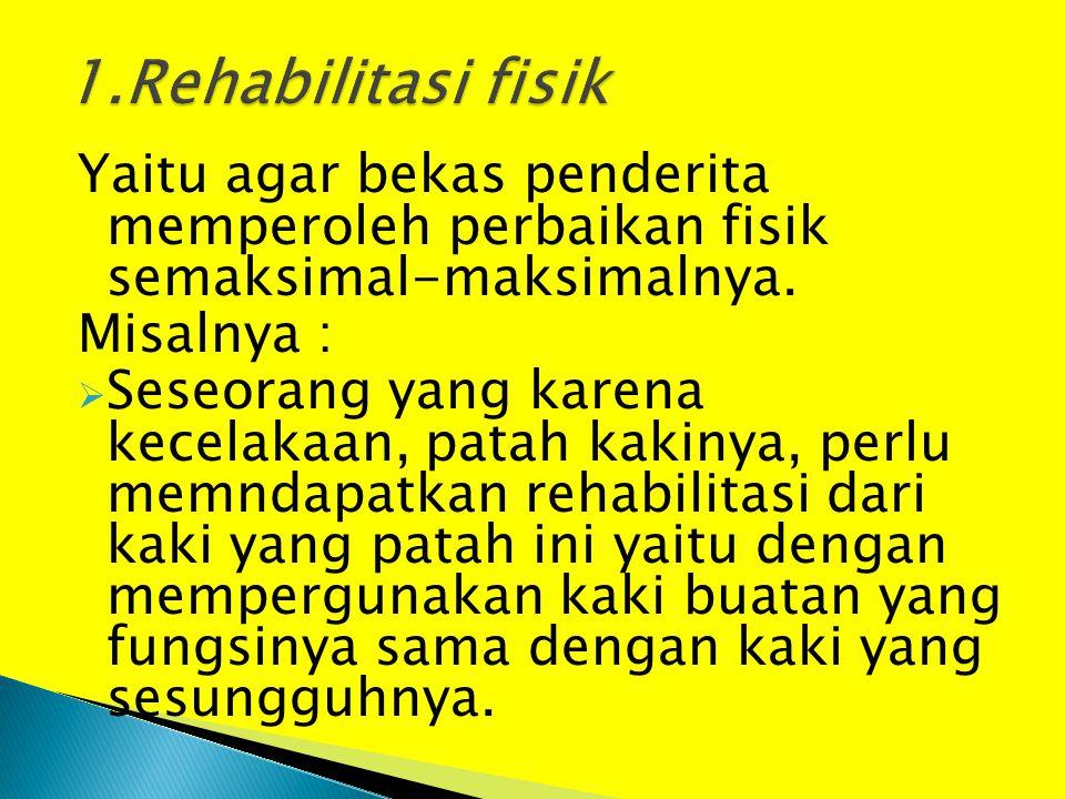 Yaitu agar bekas penderita memperoleh perbaikan fisik semaksimal-maksimalnya. Misalnya :  Seseorang yang karena kecelakaan, patah kakinya, perlu memn