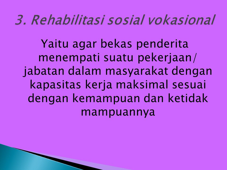Yaitu agar bekas penderita menempati suatu pekerjaan/ jabatan dalam masyarakat dengan kapasitas kerja maksimal sesuai dengan kemampuan dan ketidak mam
