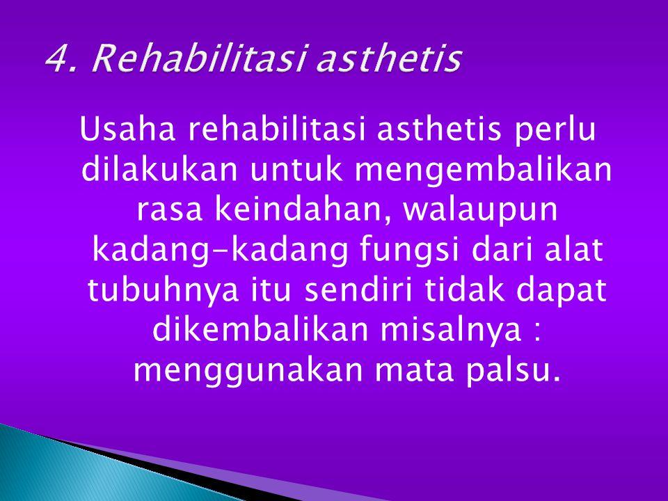 Usaha rehabilitasi asthetis perlu dilakukan untuk mengembalikan rasa keindahan, walaupun kadang-kadang fungsi dari alat tubuhnya itu sendiri tidak dapat dikembalikan misalnya : menggunakan mata palsu.