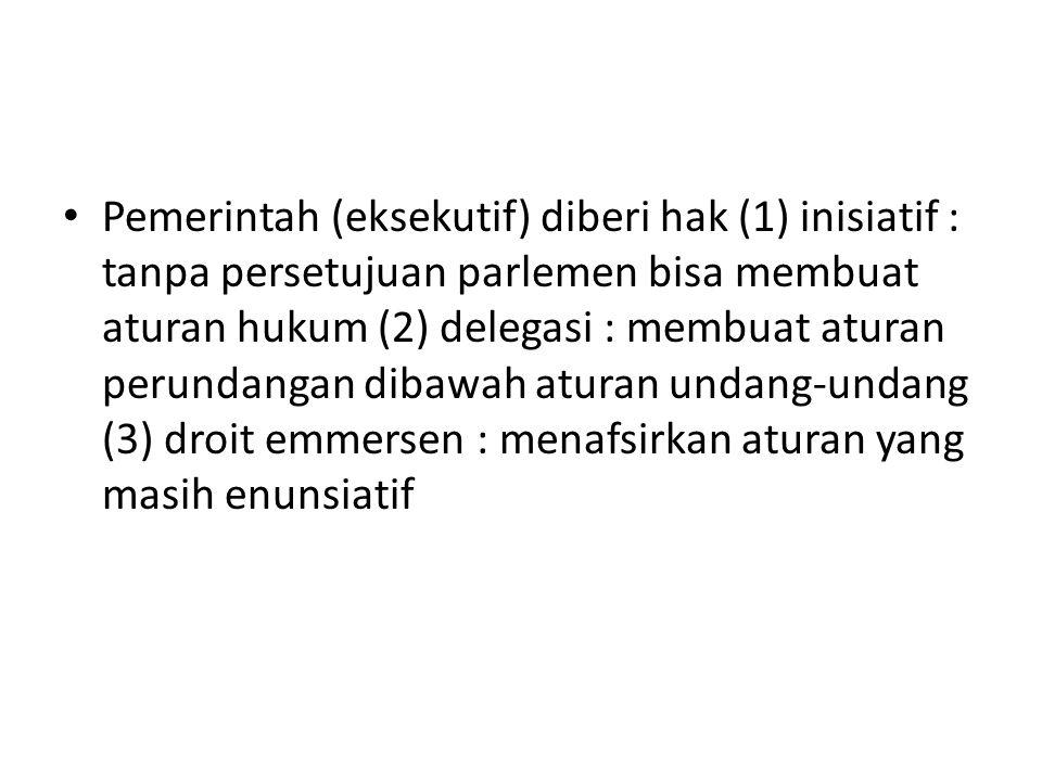 Pemerintah (eksekutif) diberi hak (1) inisiatif : tanpa persetujuan parlemen bisa membuat aturan hukum (2) delegasi : membuat aturan perundangan dibaw