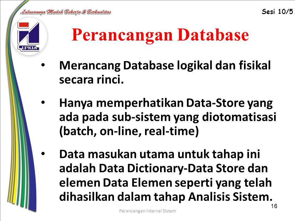 Perancangan Internal Sistem 16 Perancangan Database Merancang Database logikal dan fisikal secara rinci.