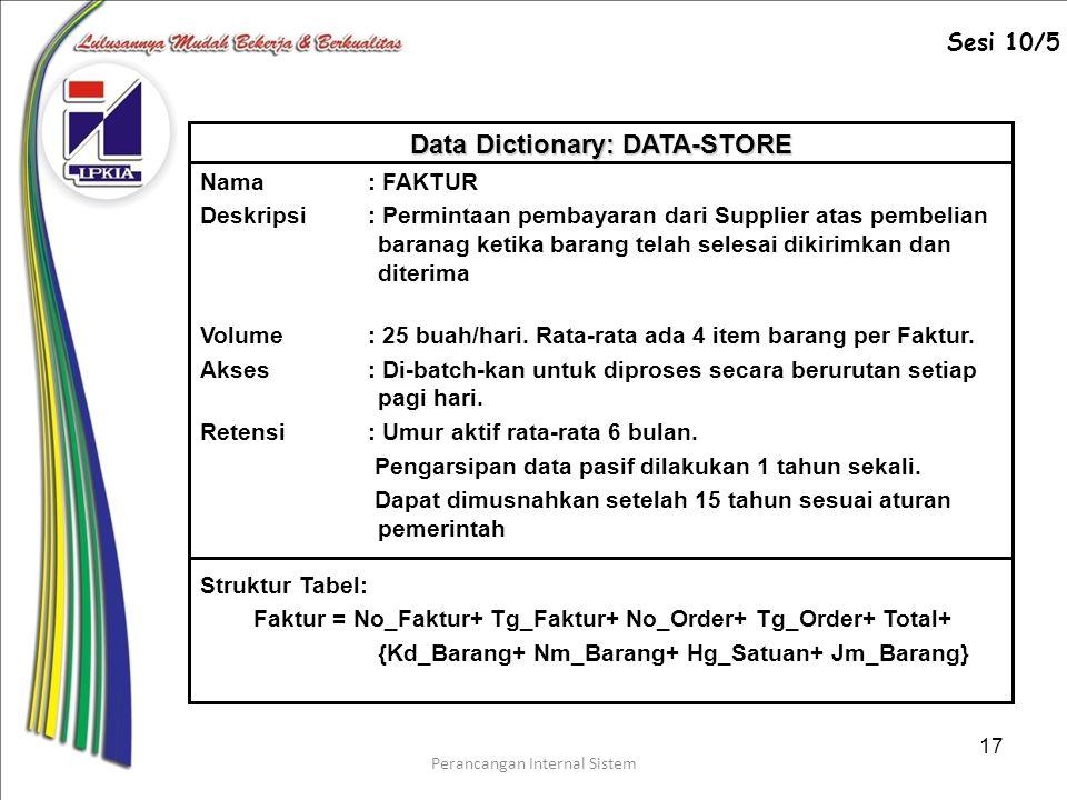Perancangan Internal Sistem 17 Struktur Tabel: Faktur = No_Faktur+ Tg_Faktur+ No_Order+ Tg_Order+ Total+ {Kd_Barang+ Nm_Barang+ Hg_Satuan+ Jm_Barang} Nama: FAKTUR Deskripsi: Permintaan pembayaran dari Supplier atas pembelian baranag ketika barang telah selesai dikirimkan dan diterima Volume: 25 buah/hari.