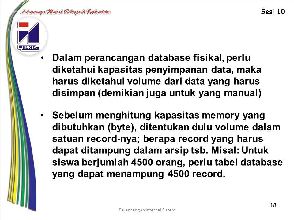 Perancangan Internal Sistem 18 Dalam perancangan database fisikal, perlu diketahui kapasitas penyimpanan data, maka harus diketahui volume dari data yang harus disimpan (demikian juga untuk yang manual) Sebelum menghitung kapasitas memory yang dibutuhkan (byte), ditentukan dulu volume dalam satuan record-nya; berapa record yang harus dapat ditampung dalam arsip tsb.