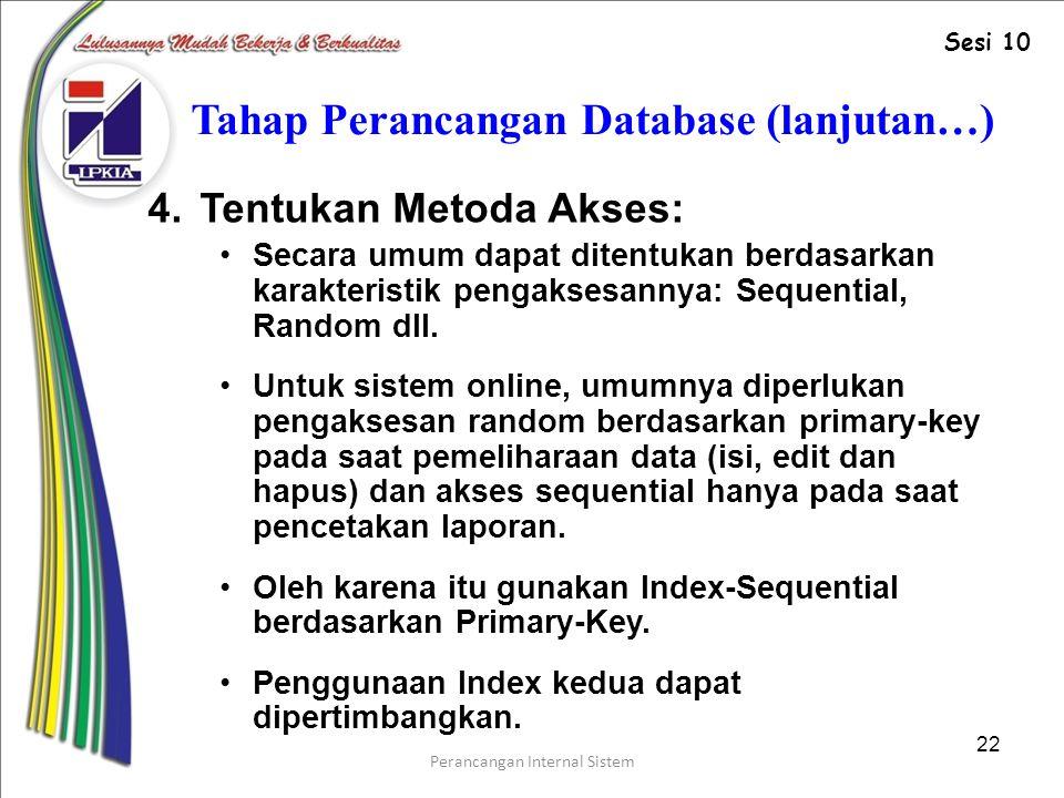 Perancangan Internal Sistem 22 Tahap Perancangan Database (lanjutan…) 4.Tentukan Metoda Akses: Secara umum dapat ditentukan berdasarkan karakteristik pengaksesannya: Sequential, Random dll.