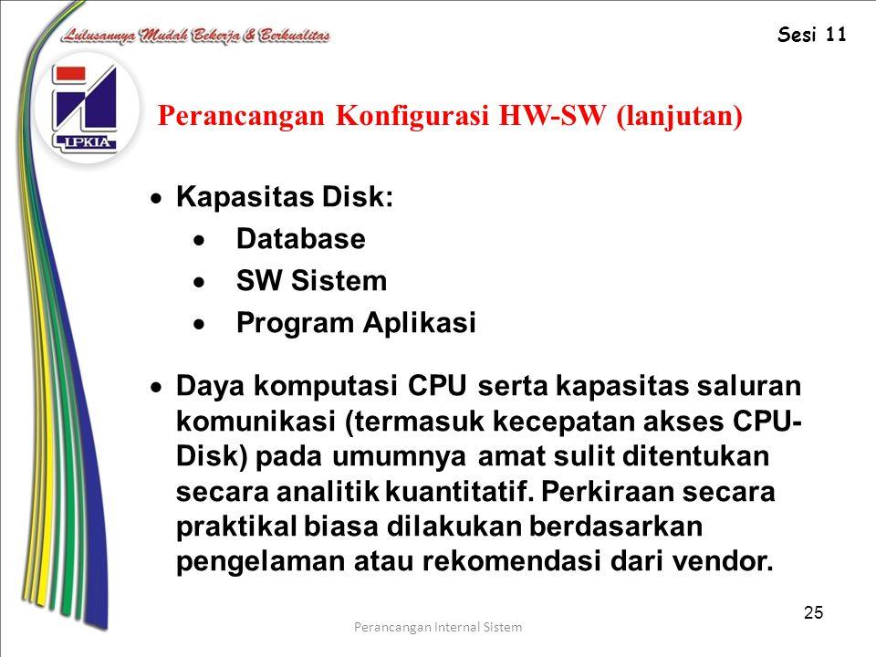 Perancangan Internal Sistem 25 Perancangan Konfigurasi HW-SW (lanjutan)  Kapasitas Disk:  Database  SW Sistem  Program Aplikasi  Daya komputasi CPU serta kapasitas saluran komunikasi (termasuk kecepatan akses CPU- Disk) pada umumnya amat sulit ditentukan secara analitik kuantitatif.