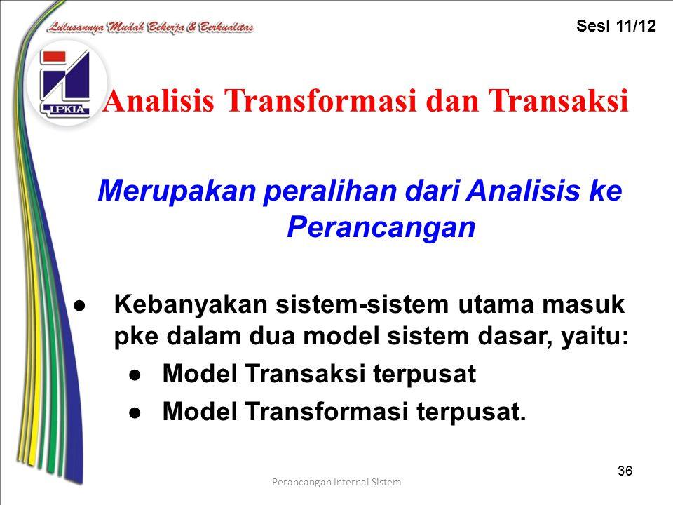 Perancangan Internal Sistem 36 Analisis Transformasi dan Transaksi Merupakan peralihan dari Analisis ke Perancangan ●Kebanyakan sistem-sistem utama masuk pke dalam dua model sistem dasar, yaitu: ●Model Transaksi terpusat ●Model Transformasi terpusat.