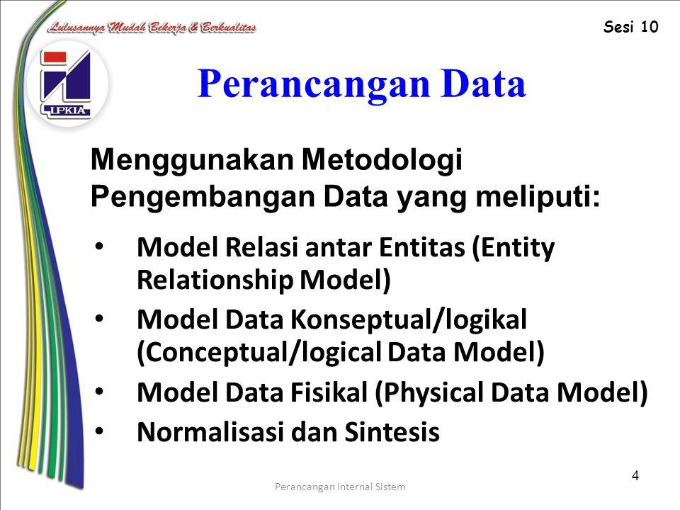 Perancangan Internal Sistem 4 Perancangan Data Model Relasi antar Entitas (Entity Relationship Model) Model Data Konseptual/logikal (Conceptual/logical Data Model) Model Data Fisikal (Physical Data Model) Normalisasi dan Sintesis Menggunakan Metodologi Pengembangan Data yang meliputi: Sesi 10