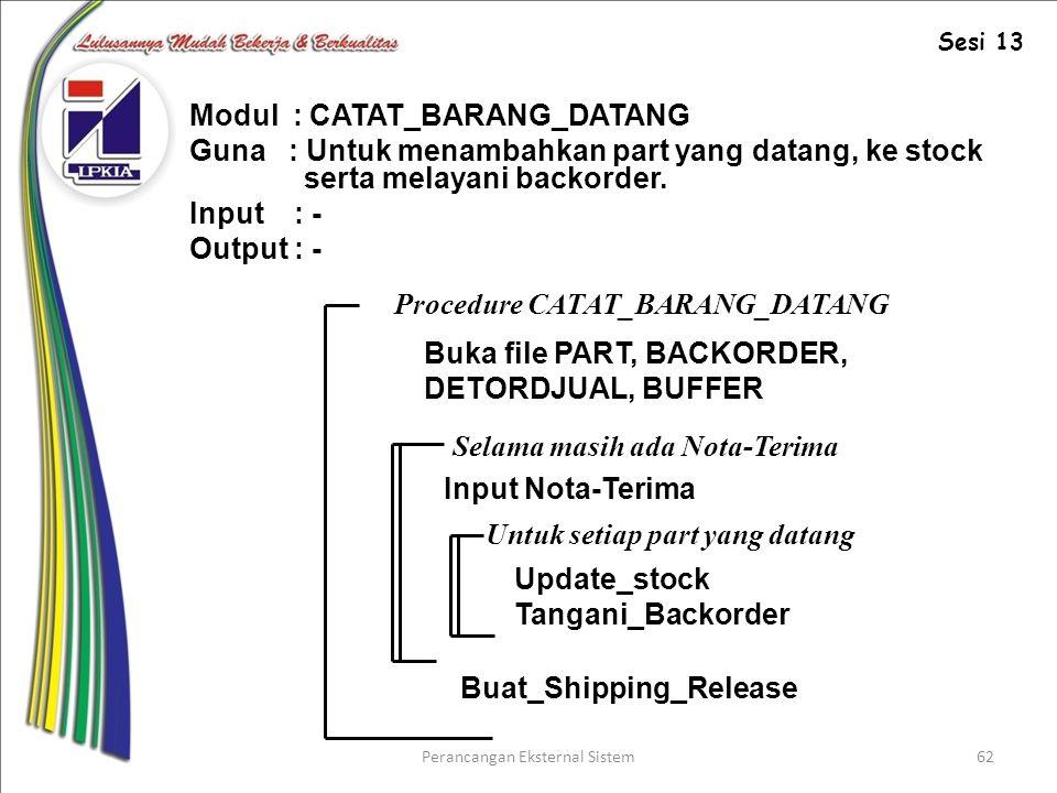 Perancangan Eksternal Sistem62 Modul : CATAT_BARANG_DATANG Guna : Untuk menambahkan part yang datang, ke stock serta melayani backorder.