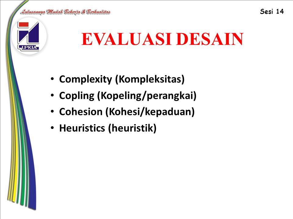EVALUASI DESAIN Complexity (Kompleksitas) Copling (Kopeling/perangkai) Cohesion (Kohesi/kepaduan) Heuristics (heuristik) Sesi 14