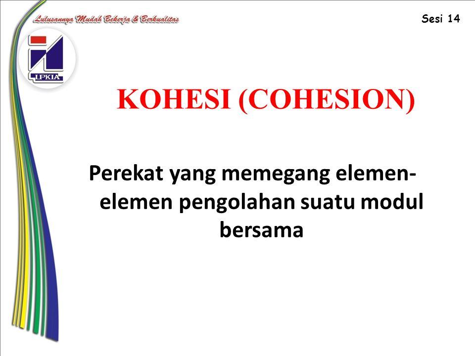 KOHESI (COHESION) Perekat yang memegang elemen- elemen pengolahan suatu modul bersama Sesi 14