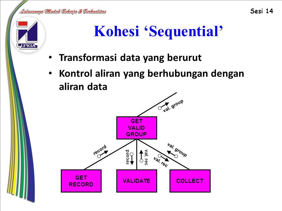 Kohesi 'Sequential' Transformasi data yang berurut Kontrol aliran yang berhubungan dengan aliran data GET VALID GROUP VALIDATE GET RECORD COLLECT record val.