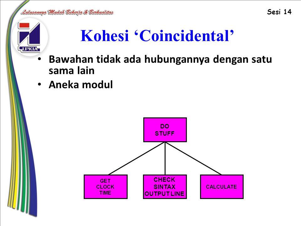 Kohesi 'Coincidental' Bawahan tidak ada hubungannya dengan satu sama lain Aneka modul DO STUFF CHECK SINTAX OUTPUT LINE GET CLOCK TIME CALCULATE Sesi 14