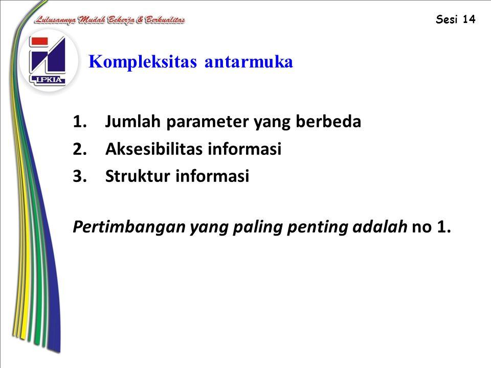 Kompleksitas antarmuka 1.Jumlah parameter yang berbeda 2.Aksesibilitas informasi 3.Struktur informasi Pertimbangan yang paling penting adalah no 1.