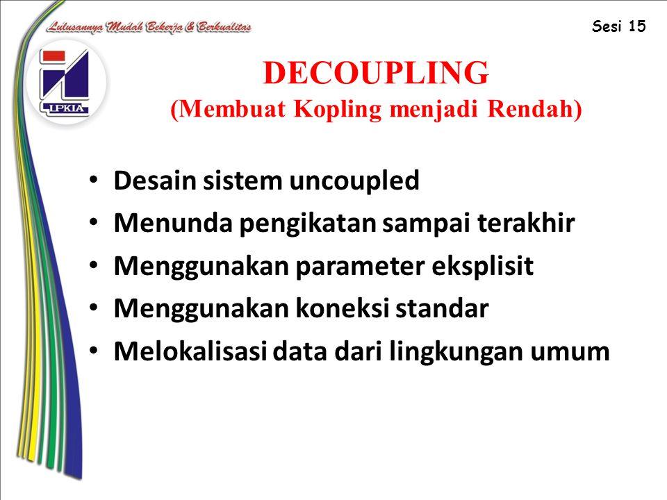 DECOUPLING (Membuat Kopling menjadi Rendah) Desain sistem uncoupled Menunda pengikatan sampai terakhir Menggunakan parameter eksplisit Menggunakan koneksi standar Melokalisasi data dari lingkungan umum Sesi 15