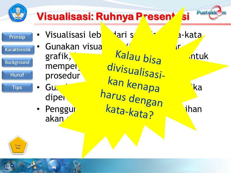 Dinas/ Balai Dinas/ Balai Prinsip Karakteristik Background Huruf Tips Visualisasi: Ruhnya Presentasi Visualisasi lebih dari sekedar kata-kata Gunakan